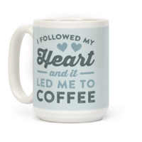 I Followed My Heart And It Led Me To Coffee