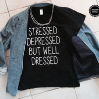 Stressed depressed but well dressed t-shirts for women tshirts gifts t-shirt tops girls tumblr funny lady fashion cool fangirls blogs bae
