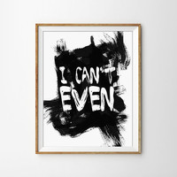 I can't even Typography Quote Print. Paint Brush. Silly Quote. Funny Quote. Modern Home Decor. Bedroom Art. Dorm Room Print.
