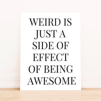 """Printable Art """"Weird is Just a Side Effect of Being Awesome"""" in Black Typography Poster Dorm Art Apartment Art Office Decor Poster"""