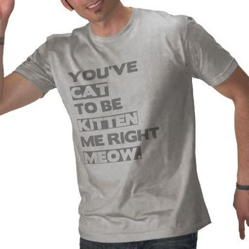 You've cat to be kitten me right meow. tee shirt from Zazzle.com