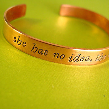 Hunger Games Bracelet- She has no idea, the effect she can have - Hand Stamped in aluminum, brass, or copper