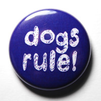 Dogs Rule - 1 inch Button, PIN or MAGNET