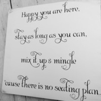 """Wedding Seating Sign """"Happy are you here, stay as long as you can, mix it up and mingle, cause there is no seating plan"""""""