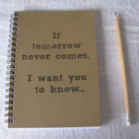 If tomorrow never comes, I want you to know.... - 5 x 7 journal