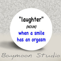 Laughter noun When a Smile Has an Orgasm by BAYMOONSTUDIO