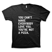 """You can't make everybody love you. You're not a pizza."" T-Shirt"