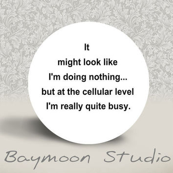 It Might Look Like I am Doing Nothing but at a Cellular Level I'm Really Quite Busy - Pinback Button - 1.25 inch round