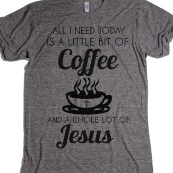 All I Need Today Is A Little Bit Of Coffee And A Whole Lot Of Jesus... |