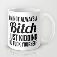 I'M NOT ALWAYS A BITCH JUST KIDDING GO FUCK YOURSELF Mug by CreativeAngel