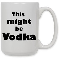 15 Ounce Ceramic Coffee Mug - Might be Vodka - By Art Plates