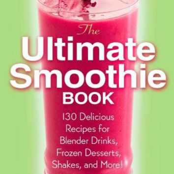 The Ultimate Smoothie Book: 130 Delicious Recipes for Blender Drinks, Frozen Desserts, Shakes, and More!