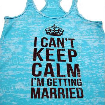 SALE - Bachelorette Tank top - I Can't Keep Calm I'm Getting Married - wedding gift - Funny Bride Gift - Bachelorette tshirt - Bride Gift