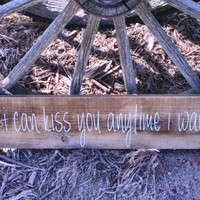So I Can Kiss You Anytime I Want Sign Handmade Handpainted Rustic Vintage Shabby Chic Barnboard Distressed Home Decor  Country Wedding Decor