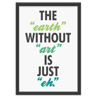 The earth without art is just eh 13x19 by theinksociety