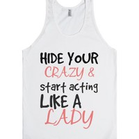 Hide your crazy and start acting like a lady-Unisex White Tank
