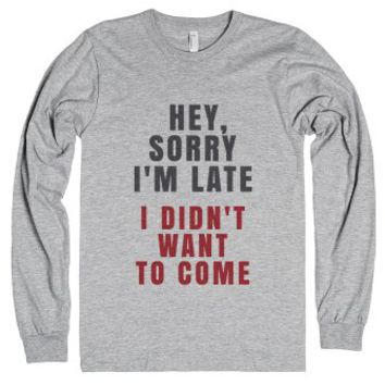 Hey, Sorry I'm Late. I Didn't Want To Come. Long Sleeve T-shirt Ide...