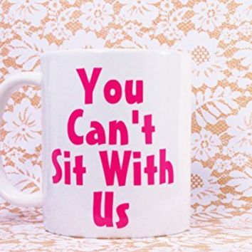 You CAN'T Sit With Us Coffee Mug, 11 oz. Coffee Cup. Can be used as a Travel Mug.