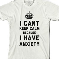 I Cant Keep Calm Because I Have Anxiety (T-Shirt) |