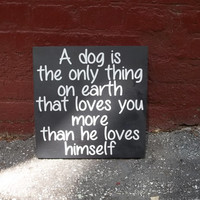 A Dog is the Only Thing On Earth that Loves You More Than He Loves Himself 12x12 Wood Sign