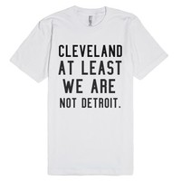 Cleveland At Least We Are Not Detroit-Unisex White T-Shirt