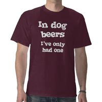 In Dog Beers I've Only Had One T-shirt from Zazzle.com