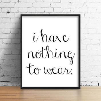 I have nothing to wear. Black and White Quote Poster. Typography Print. Minimalist Home Decor. Bedroom print. Funny Print. Sarcastic Print.