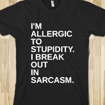 I'm Allergic To Stupidy I Break Out In Sarcasm Shirt