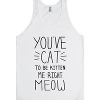 You've Cat to be Kitten Me Right Meow-Unisex White Tank