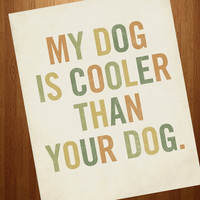 My Dog is Cooler Than Your Dog 8x10 Typography Art by LuciusArt