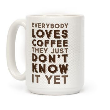 Everybody Loves Coffee They Just Don't Know It Yet
