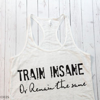 Train insane or remain the same Workout Tank. Gym Tank top. Exercise tank. Burnout tank. Motivational Fitness Shirt. Crossfit. Running.