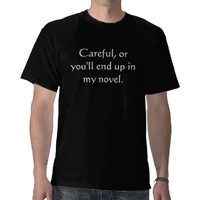 Careful, or you'll end up in my novel. tee shirts from Zazzle.com
