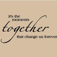 It's the moments together that change us forever 12.5x24 Vinyl Lettering Wall Sayings Wall Decals Vinyl Wall Art Wall Words