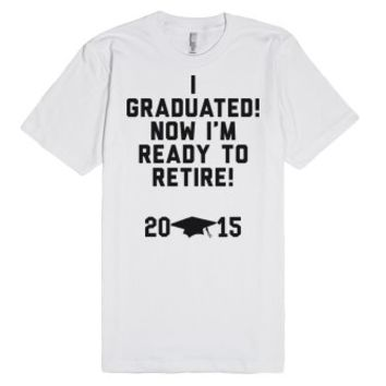 I Graduated! Now I'm Ready To Retire!-Unisex White T-Shirt