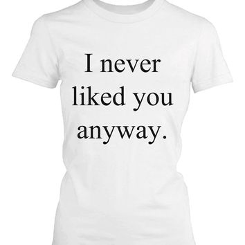 Women's White Cotton T-Shirt - I Never Liked You Anyway Funny Graphic Tee