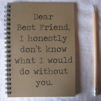Dear Best Friend I honestly dont know what I would do without you - 5 x 7 journal
