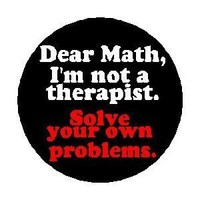 """DEAR MATH - I'M NOT A THERAPIST - SOLVE YOUR OWN PROBLEMS 1.25"""" Pinback Button Badge / Pin"""
